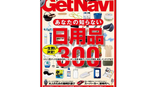 【GetNavi7月号 本日発売】最高の日用品、一生買いの日用品、300個集めました!
