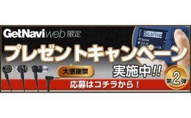 ご好評につき第2弾! GetNavi web 500万PV/月突破を記念したウェブ応募限定プレゼントキャンペーンを開催中