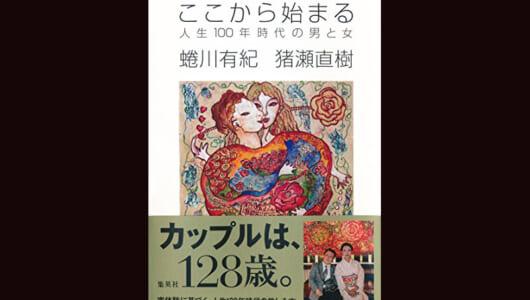 【今日の1冊】猪瀬直樹と蜷川有紀の婚約パーティで考えた人生後半の生き方——『ここから始まる 人生100年時代の男と女』