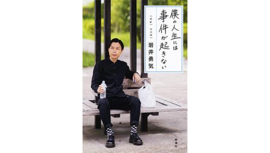 人生は「ニヤニヤ」くらいがちょうどいい。ハライチ・岩井さんの初エッセイ『僕の人生には事件が起きない』が素敵すぎる!