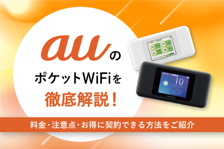 auのモバイルWi-Fiを徹底解説! 料金・注意点・お得に契約できる方法をご紹介
